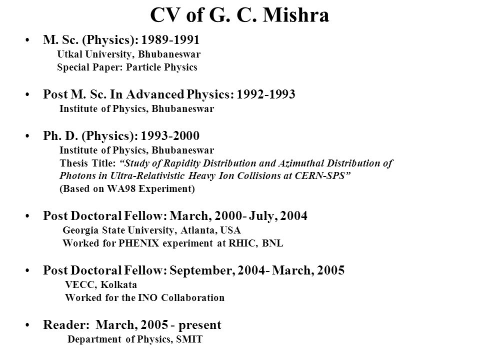 CV of G. C. Mishra M. Sc. (Physics): 1989-1991 Utkal University, Bhubaneswar Special Paper: Particle Physics Post M. Sc. In Advanced Physics: 1992-199