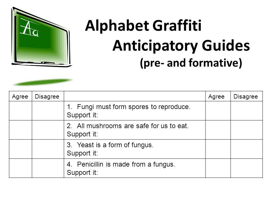 Alphabet Graffiti Anticipatory Guides (pre- and formative) AgreeDisagreeAgreeDisagree 1.Fungi must form spores to reproduce.