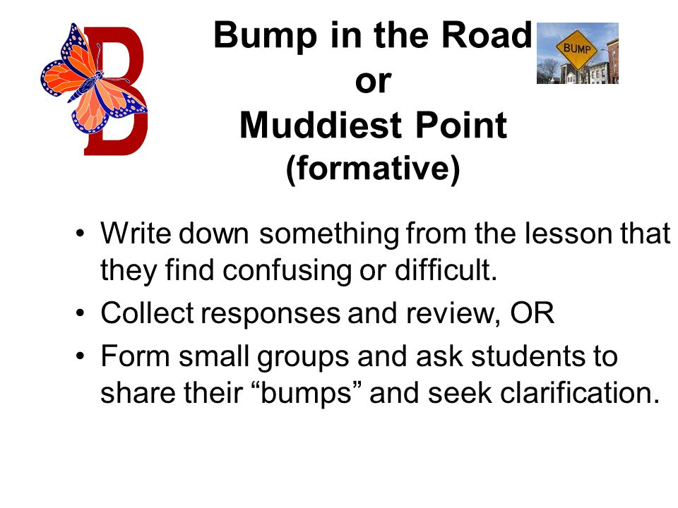 Bump in the Road or Muddiest Point (formative) Write down something from the lesson that they find confusing or difficult.