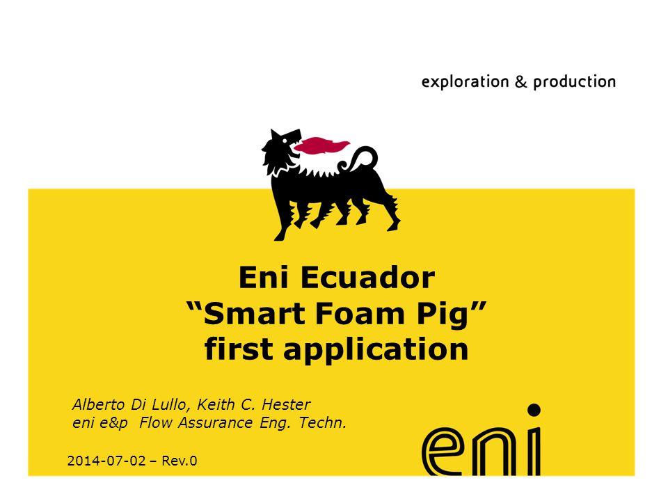 "www.eni.it Eni Ecuador ""Smart Foam Pig"" first application 2014-07-02 – Rev.0 Alberto Di Lullo, Keith C. Hester eni e&p Flow Assurance Eng. Techn."