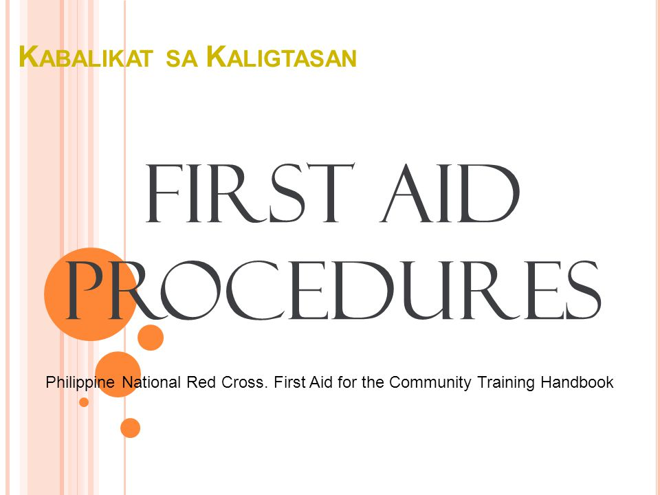 K ABALIKAT SA K ALIGTASAN First Aid Procedures Philippine National Red Cross. First Aid for the Community Training Handbook