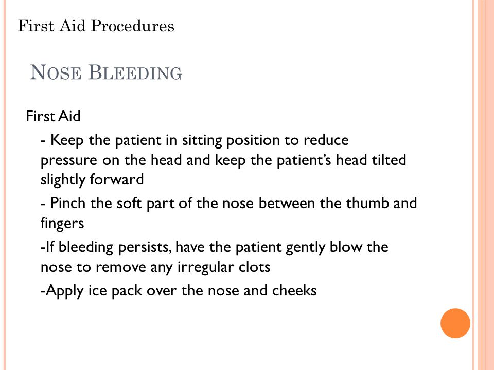 N OSE B LEEDING First Aid - Keep the patient in sitting position to reduce pressure on the head and keep the patient's head tilted slightly forward -