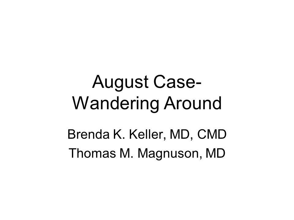 August Case- Wandering Around Brenda K. Keller, MD, CMD Thomas M. Magnuson, MD