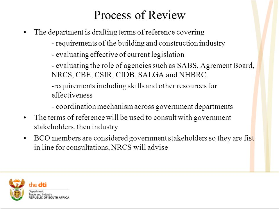 Process of Review The department is drafting terms of reference covering - requirements of the building and construction industry - evaluating effective of current legislation - evaluating the role of agencies such as SABS, Agrement Board, NRCS, CBE, CSIR, CIDB, SALGA and NHBRC.