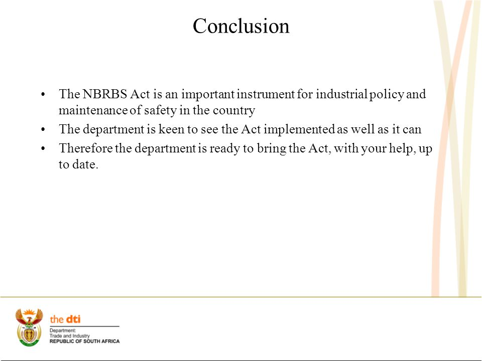 Conclusion The NBRBS Act is an important instrument for industrial policy and maintenance of safety in the country The department is keen to see the Act implemented as well as it can Therefore the department is ready to bring the Act, with your help, up to date.