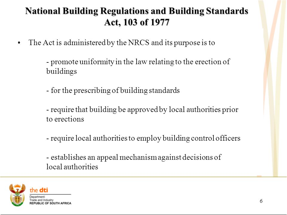 6 National Building Regulations and Building Standards Act, 103 of 1977 The Act is administered by the NRCS and its purpose is to - promote uniformity in the law relating to the erection of buildings - for the prescribing of building standards - require that building be approved by local authorities prior to erections - require local authorities to employ building control officers - establishes an appeal mechanism against decisions of local authorities