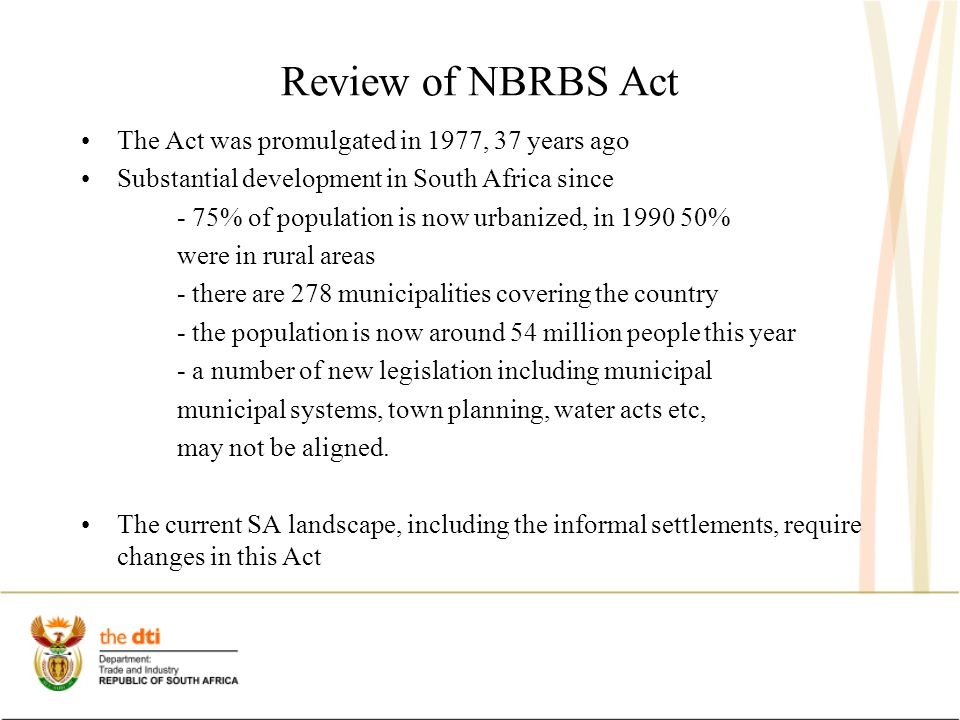 Review of NBRBS Act The Act was promulgated in 1977, 37 years ago Substantial development in South Africa since - 75% of population is now urbanized, in 1990 50% were in rural areas - there are 278 municipalities covering the country - the population is now around 54 million people this year - a number of new legislation including municipal municipal systems, town planning, water acts etc, may not be aligned.