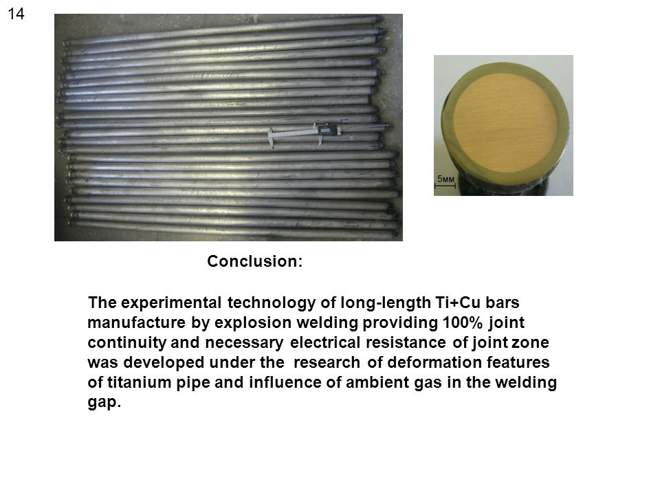 The experimental technology of long-length Ti+Cu bars manufacture by explosion welding providing 100% joint continuity and necessary electrical resistance of joint zone was developed under the research of deformation features of titanium pipe and influence of ambient gas in the welding gap.