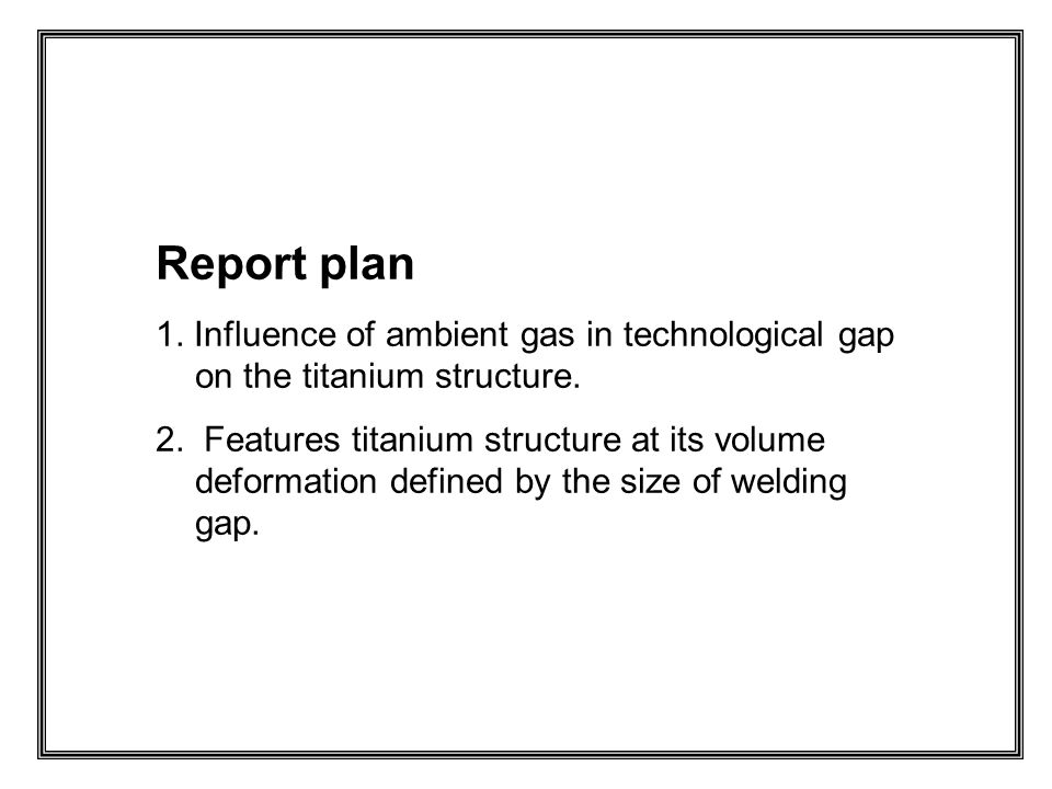 Report plan 1. Influence of ambient gas in technological gap on the titanium structure.