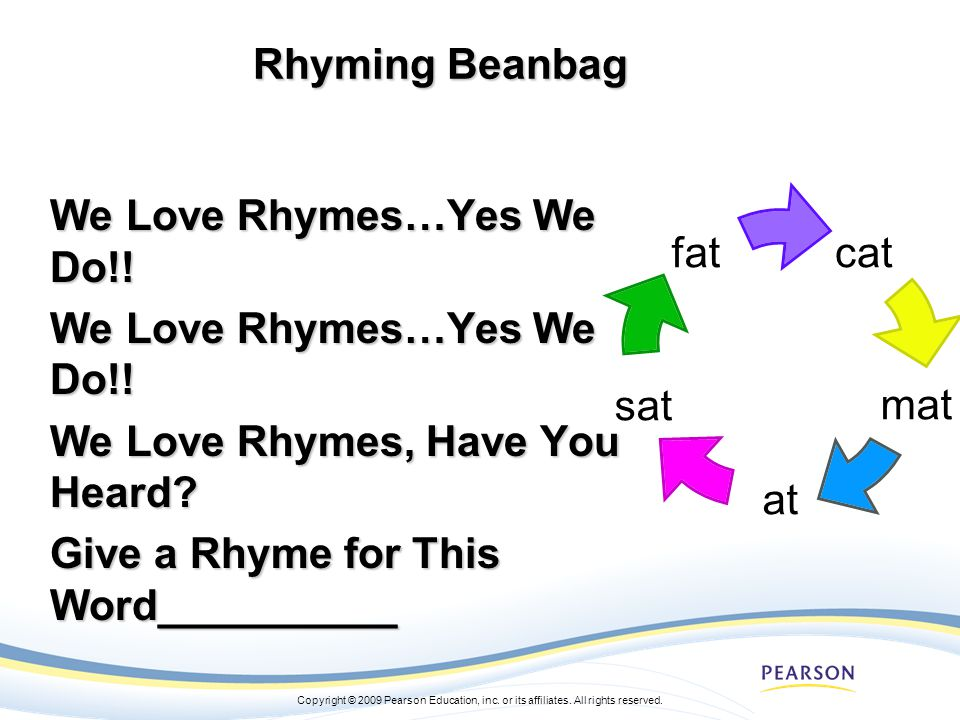 Copyright © 2009 Pearson Education, inc. or its affiliates. All rights reserved. Rhyming Beanbag We Love Rhymes…Yes We Do!! We Love Rhymes, Have You H