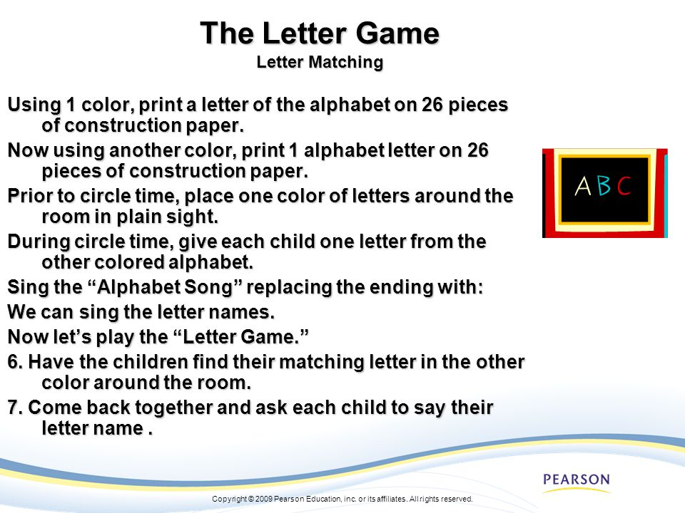 Copyright © 2009 Pearson Education, inc. or its affiliates. All rights reserved. The Letter Game Letter Matching Using 1 color, print a letter of the