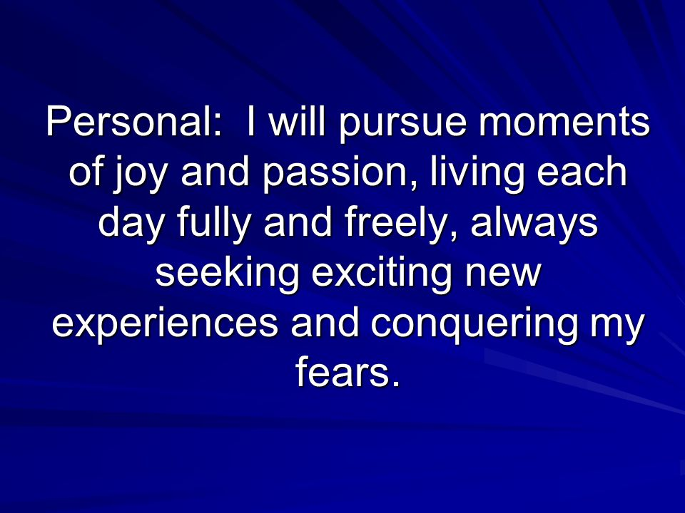 Personal: I will pursue moments of joy and passion, living each day fully and freely, always seeking exciting new experiences and conquering my fears.