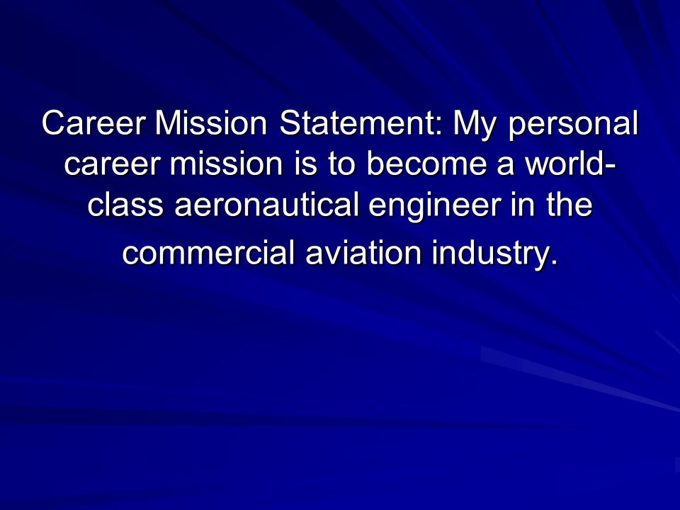 Career Mission Statement: My personal career mission is to become a world- class aeronautical engineer in the commercial aviation industry.