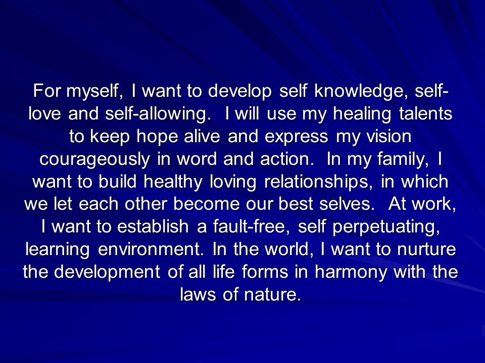 For myself, I want to develop self knowledge, self- love and self-allowing.
