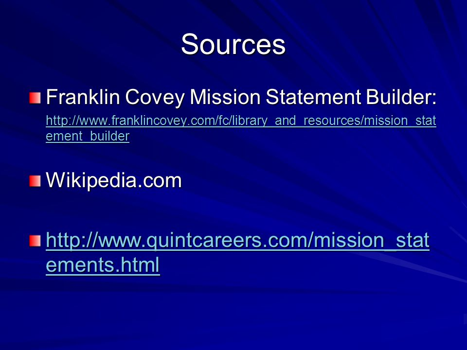Sources Franklin Covey Mission Statement Builder: http://www.franklincovey.com/fc/library_and_resources/mission_stat ement_builder http://www.franklincovey.com/fc/library_and_resources/mission_stat ement_builderWikipedia.com http://www.quintcareers.com/mission_stat ements.html http://www.quintcareers.com/mission_stat ements.html