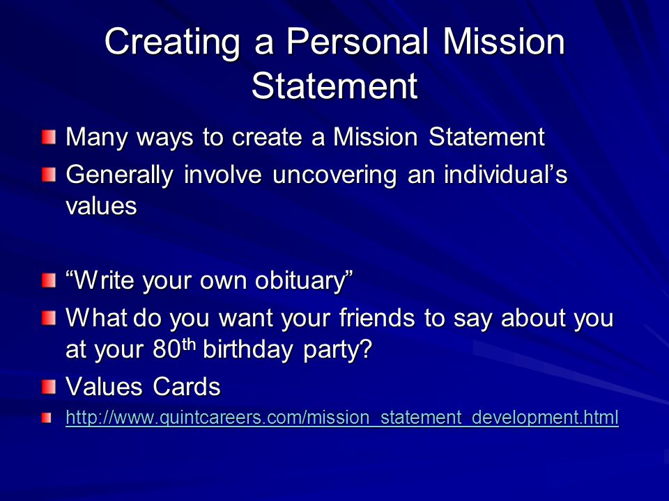 Creating a Personal Mission Statement Many ways to create a Mission Statement Generally involve uncovering an individual's values Write your own obituary What do you want your friends to say about you at your 80 th birthday party.