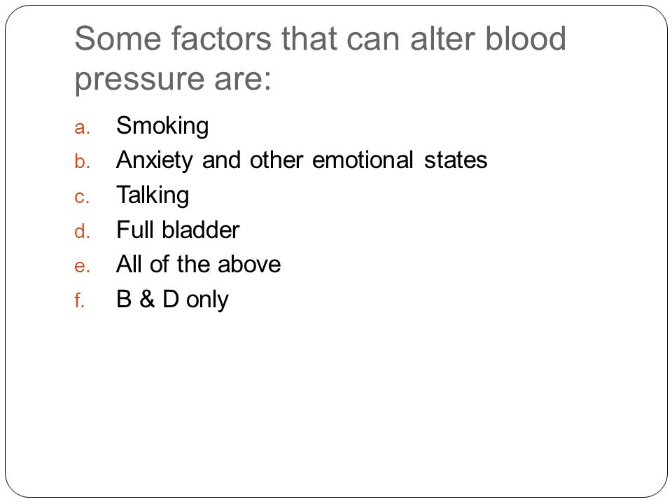 Some factors that can alter blood pressure are: a.