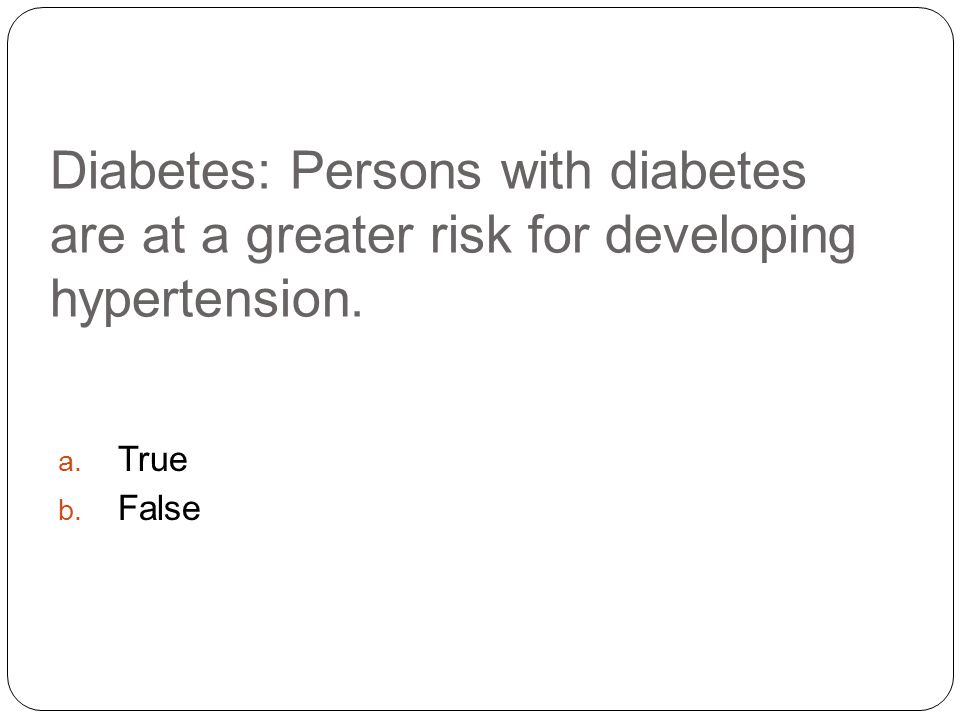 Diabetes: Persons with diabetes are at a greater risk for developing hypertension. a. True b. False