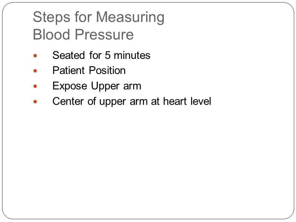 Steps for Measuring Blood Pressure Seated for 5 minutes Patient Position Expose Upper arm Center of upper arm at heart level