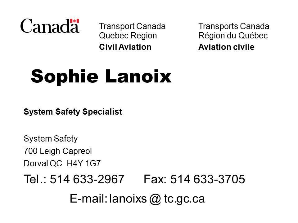 Transport Canada Quebec Region Civil AviationAviation civile SophieLanoix System Safety Specialist System Safety 700Leigh Capreol DorvalQC H4Y 1G7 Tel.: 514 633-2967Fax: 514 633-3705 E-mail:lanoixs@tc.gc.ca Transports Canada Région du Québec