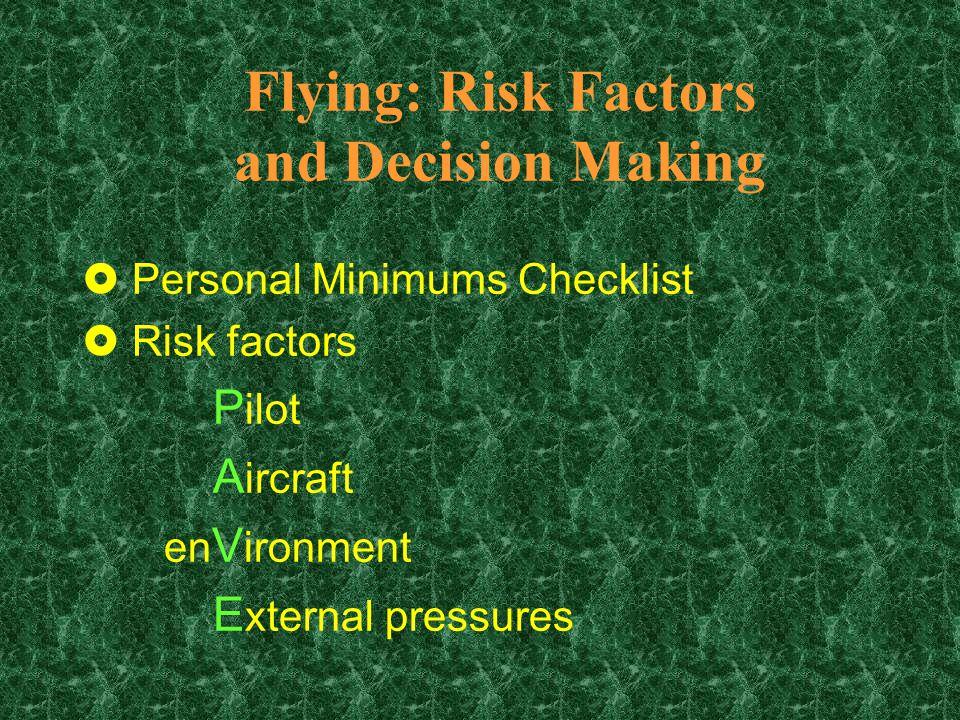 Flying: Risk Factors and Decision Making £Personal Minimums Checklist £Risk factors P ilot A ircraft en V ironment E xternal pressures
