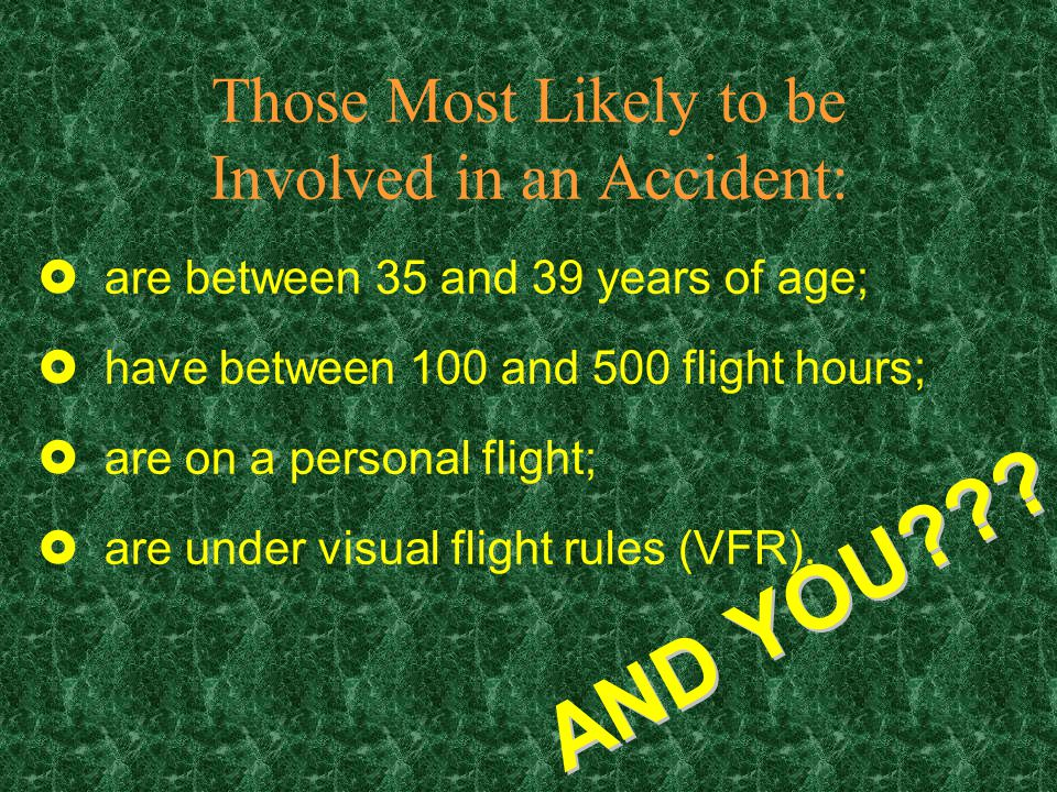 Those Most Likely to be Involved in an Accident: £are between 35 and 39 years of age; £have between 100 and 500 flight hours; £are on a personal flight; £are under visual flight rules (VFR).
