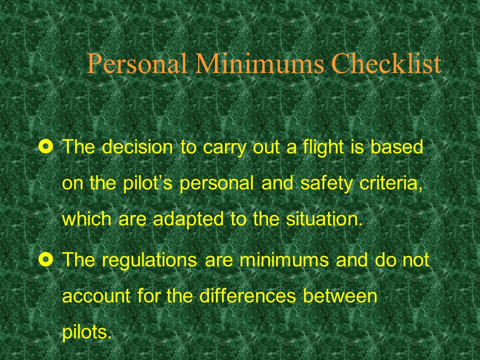 Personal Minimums Checklist Your personal minimum checklist ensures that you recognize and manage all risk factors that can influence your flight.