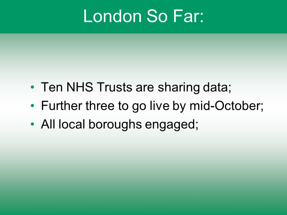 London So Far: Ten NHS Trusts are sharing data; Further three to go live by mid-October; All local boroughs engaged;