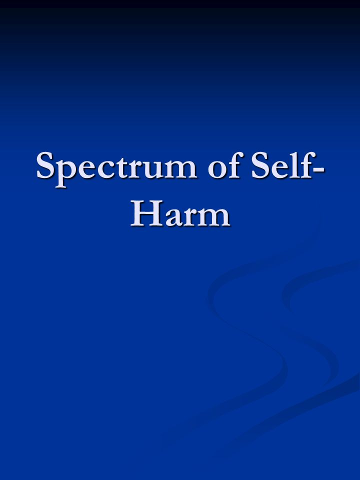 The Spectrum of Self-Harm Cutting, scratching, picking, scraping, scalding Cutting, scratching, picking, scraping, scalding Inserting objects into the skin or into orifices Inserting objects into the skin or into orifices Swallowing objects, eating objects Swallowing objects, eating objects Swallowing toxic or harmful substances Swallowing toxic or harmful substances Hitting self with an object, fist, or against something Hitting self with an object, fist, or against something Pulling out hair, cutting hair off, shaving Pulling out hair, cutting hair off, shaving Washing or scrubbing harmfully – Brillo pad, wire brush etc.