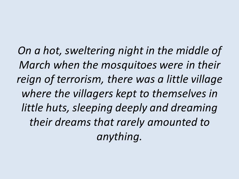 On a hot, sweltering night in the middle of March when the mosquitoes were in their reign of terrorism, there was a little village where the villagers kept to themselves in little huts, sleeping deeply and dreaming their dreams that rarely amounted to anything.