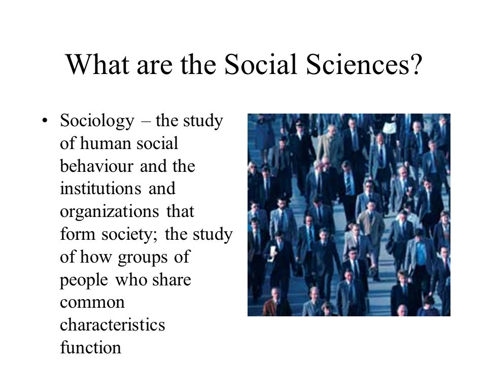 What are the Social Sciences? Psychology – the study of mental processes and human behaviour