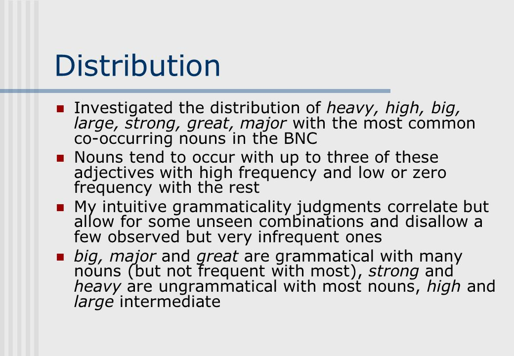 Distribution Investigated the distribution of heavy, high, big, large, strong, great, major with the most common co-occurring nouns in the BNC Nouns tend to occur with up to three of these adjectives with high frequency and low or zero frequency with the rest My intuitive grammaticality judgments correlate but allow for some unseen combinations and disallow a few observed but very infrequent ones big, major and great are grammatical with many nouns (but not frequent with most), strong and heavy are ungrammatical with most nouns, high and large intermediate