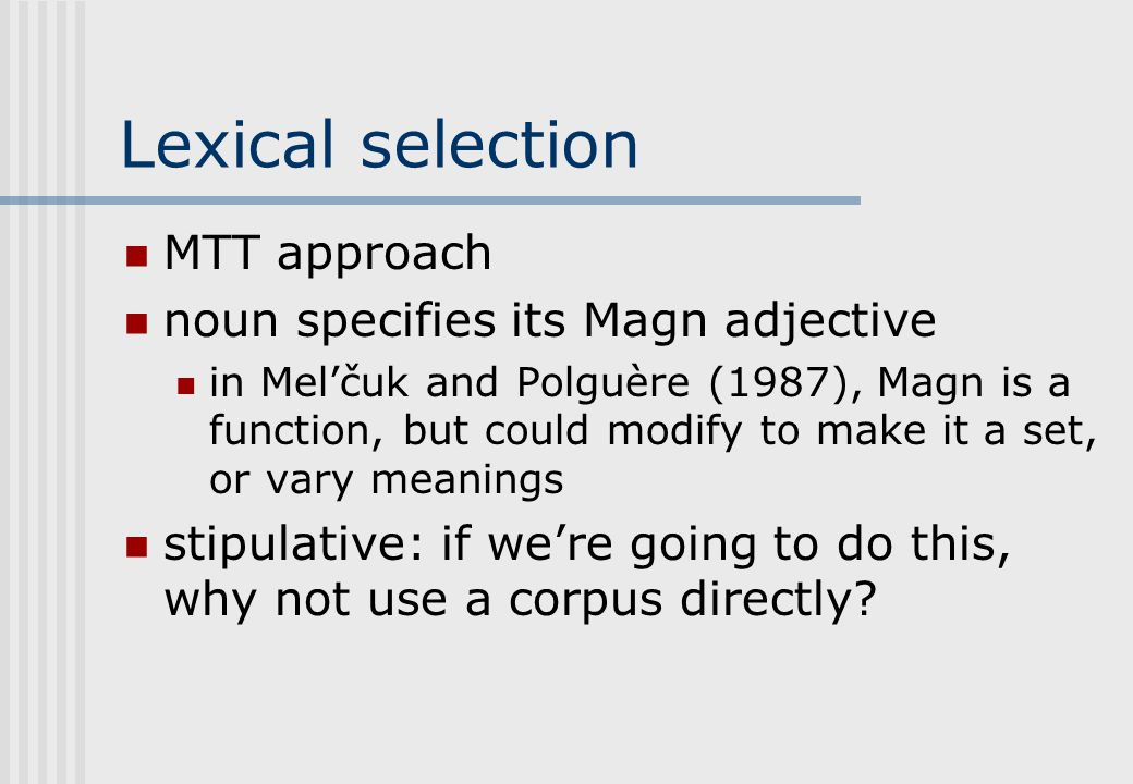 Lexical selection MTT approach noun specifies its Magn adjective in Mel'čuk and Polguère (1987), Magn is a function, but could modify to make it a set, or vary meanings stipulative: if we're going to do this, why not use a corpus directly?