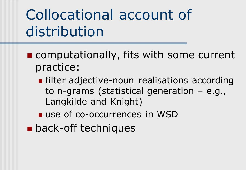 Collocational account of distribution computationally, fits with some current practice: filter adjective-noun realisations according to n-grams (statistical generation – e.g., Langkilde and Knight) use of co-occurrences in WSD back-off techniques