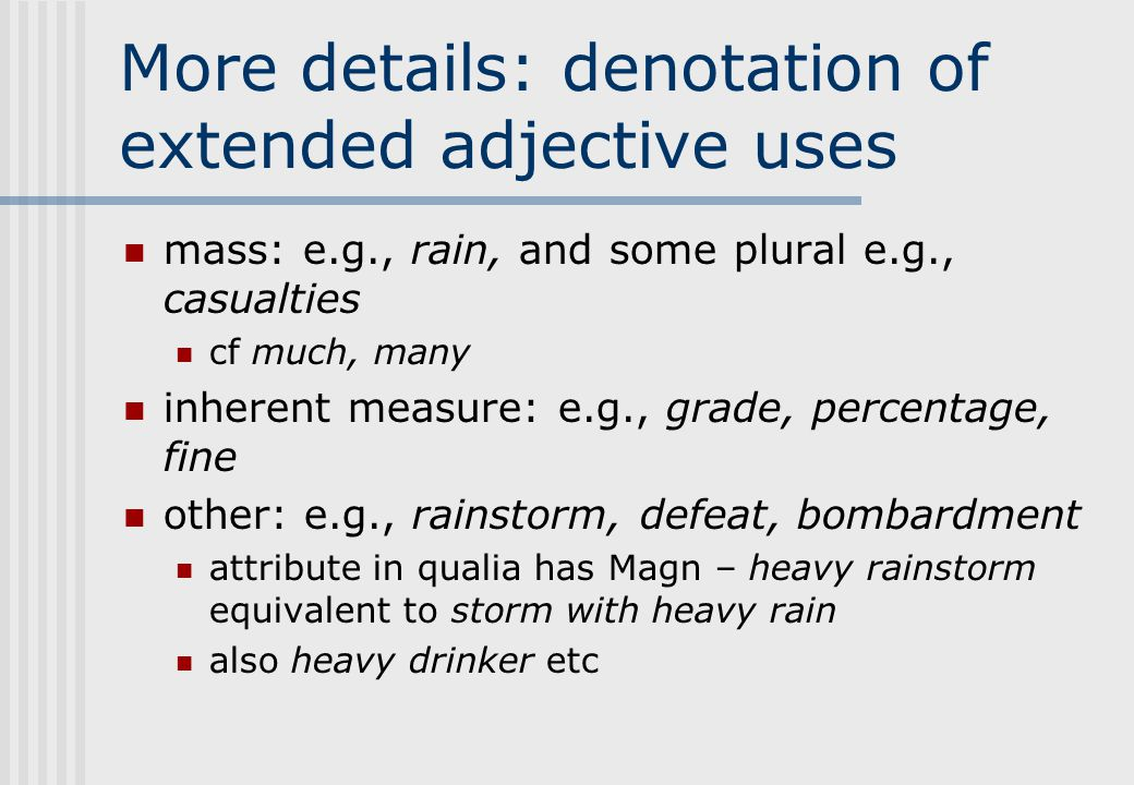 More details: denotation of extended adjective uses mass: e.g., rain, and some plural e.g., casualties cf much, many inherent measure: e.g., grade, percentage, fine other: e.g., rainstorm, defeat, bombardment attribute in qualia has Magn – heavy rainstorm equivalent to storm with heavy rain also heavy drinker etc