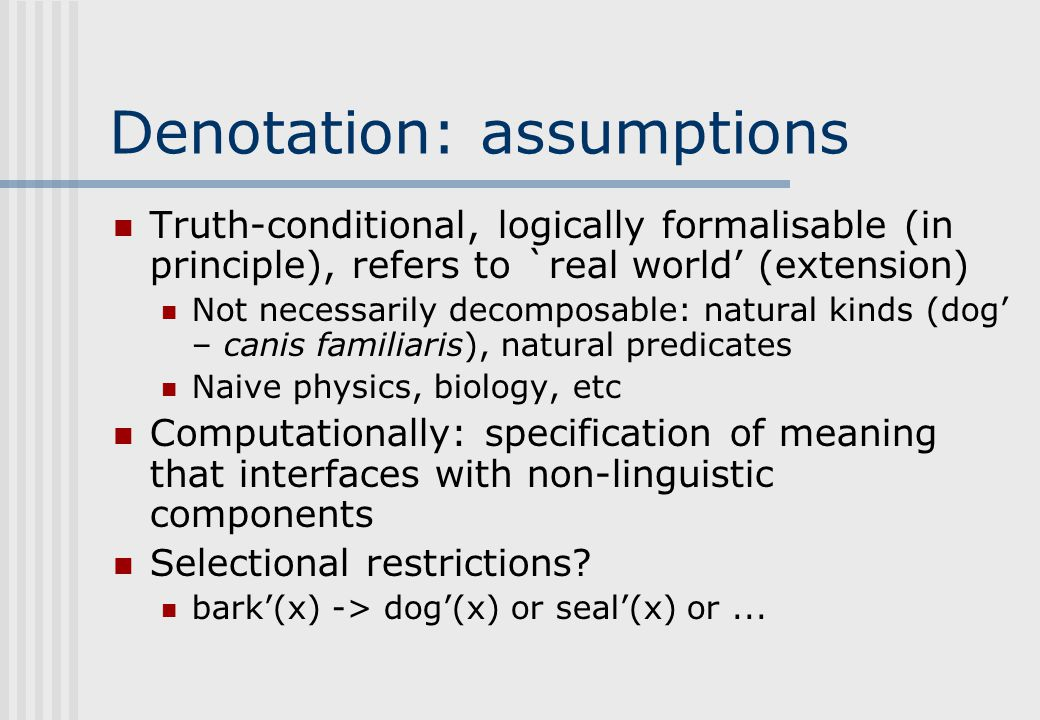 Denotation: assumptions Truth-conditional, logically formalisable (in principle), refers to `real world' (extension) Not necessarily decomposable: natural kinds (dog' – canis familiaris), natural predicates Naive physics, biology, etc Computationally: specification of meaning that interfaces with non-linguistic components Selectional restrictions.
