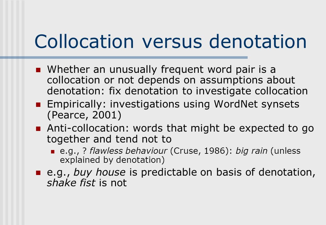 Collocation versus denotation Whether an unusually frequent word pair is a collocation or not depends on assumptions about denotation: fix denotation to investigate collocation Empirically: investigations using WordNet synsets (Pearce, 2001) Anti-collocation: words that might be expected to go together and tend not to e.g., .