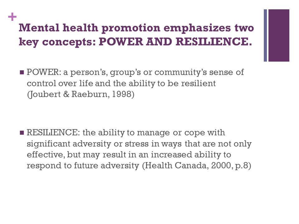 + Mental health promotion emphasizes two key concepts: POWER AND RESILIENCE.