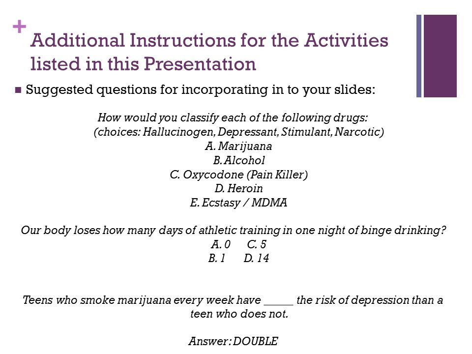 + Additional Instructions for the Activities listed in this Presentation Suggested questions for incorporating in to your slides: How would you classify each of the following drugs: (choices: Hallucinogen, Depressant, Stimulant, Narcotic) A.