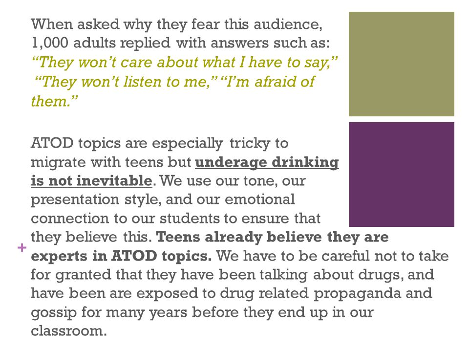 + When asked why they fear this audience, 1,000 adults replied with answers such as: They won't care about what I have to say, They won't listen to me, I'm afraid of them. ATOD topics are especially tricky to migrate with teens but underage drinking is not inevitable.