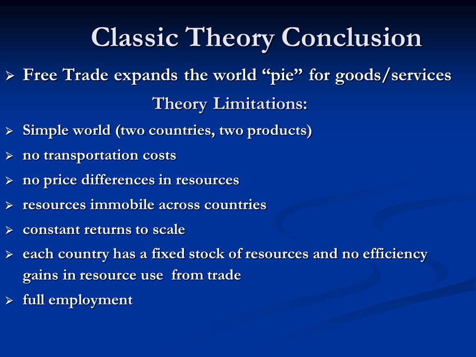 "Classic Theory Conclusion  Free Trade expands the world ""pie"" for goods/services Theory Limitations:  Simple world (two countries, two products)  n"