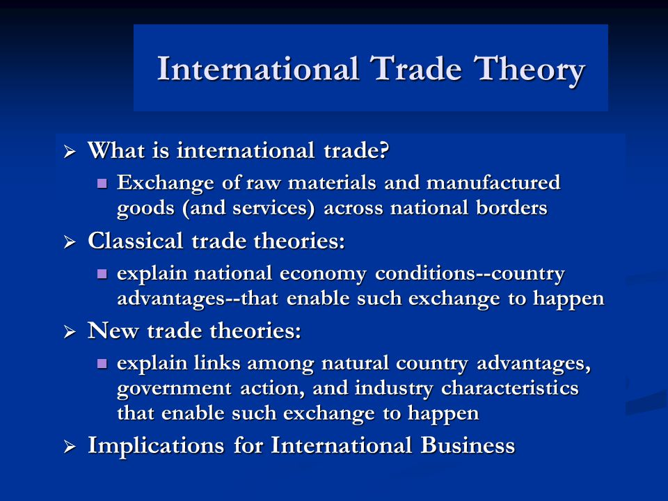 Classical Trade Theories  Mercantilism (pre-16th century) Takes an us-versus-them view of trade Takes an us-versus-them view of trade Other country's gain is our country's loss Other country's gain is our country's loss  Free Trade theories Absolute Advantage (Adam Smith, 1776) Absolute Advantage (Adam Smith, 1776) Comparative Advantage (David Ricardo, 1817) Comparative Advantage (David Ricardo, 1817) Specialization of production and free flow of goods benefit all trading partners' economies Specialization of production and free flow of goods benefit all trading partners' economies  Free Trade refined Factor-proportions (Heckscher-Ohlin, 1919) Factor-proportions (Heckscher-Ohlin, 1919) International product life cycle (Ray Vernon, 1966) International product life cycle (Ray Vernon, 1966)