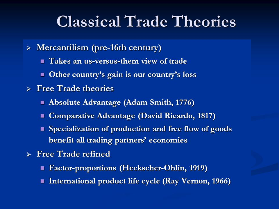 Classical Trade Theories  Mercantilism (pre-16th century) Takes an us-versus-them view of trade Takes an us-versus-them view of trade Other country's