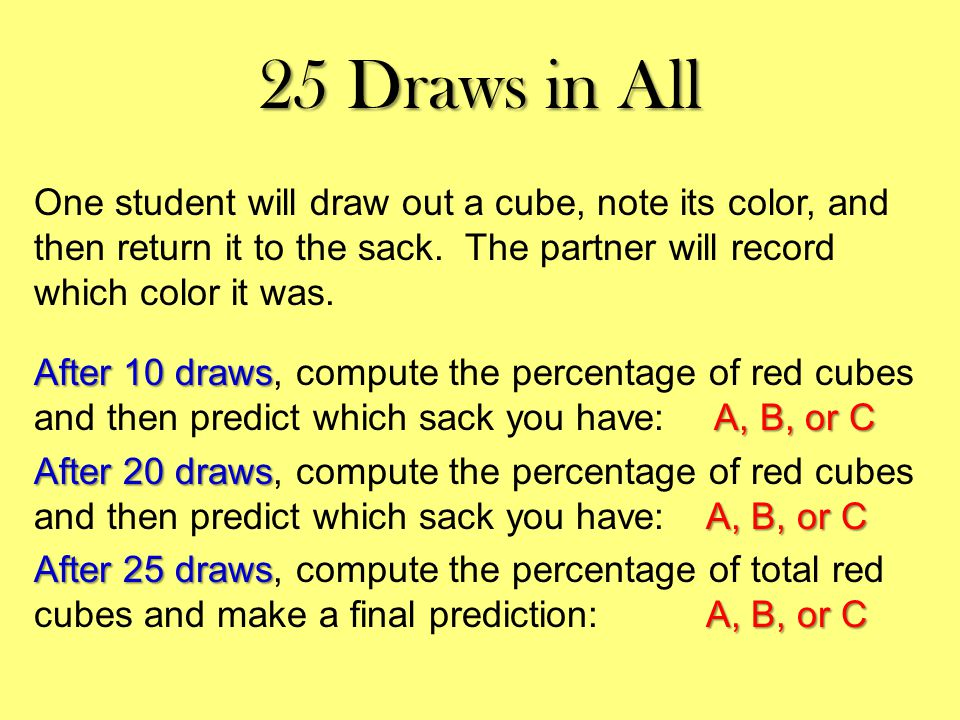 25 Draws in All One student will draw out a cube, note its color, and then return it to the sack.