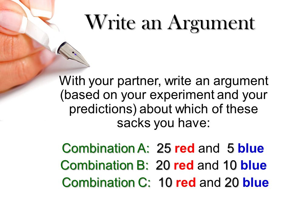 Write an Argument With your partner, write an argument (based on your experiment and your predictions) about which of these sacks you have: Combination A: 25 5 Combination A: 25 red and 5 blue Combination B: 20 10 Combination B: 20 red and 10 blue Combination C: 10 20 Combination C: 10 red and 20 blue