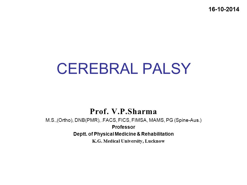 CEREBRAL PALSY Prof. V.P.Sharma M.S.,(Ortho), DNB(PMR),.FACS, FICS, FIMSA, MAMS, PG (Spine-Aus.) Professor Deptt. of Physical Medicine & Rehabilitatio