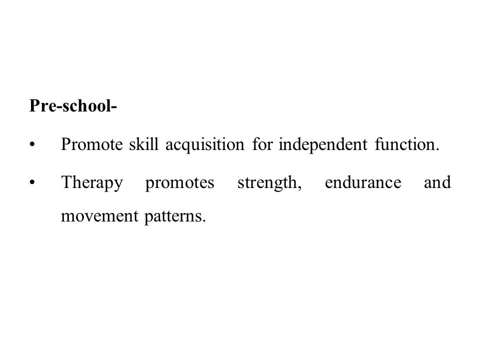 Pre-school- Promote skill acquisition for independent function. Therapy promotes strength, endurance and movement patterns.