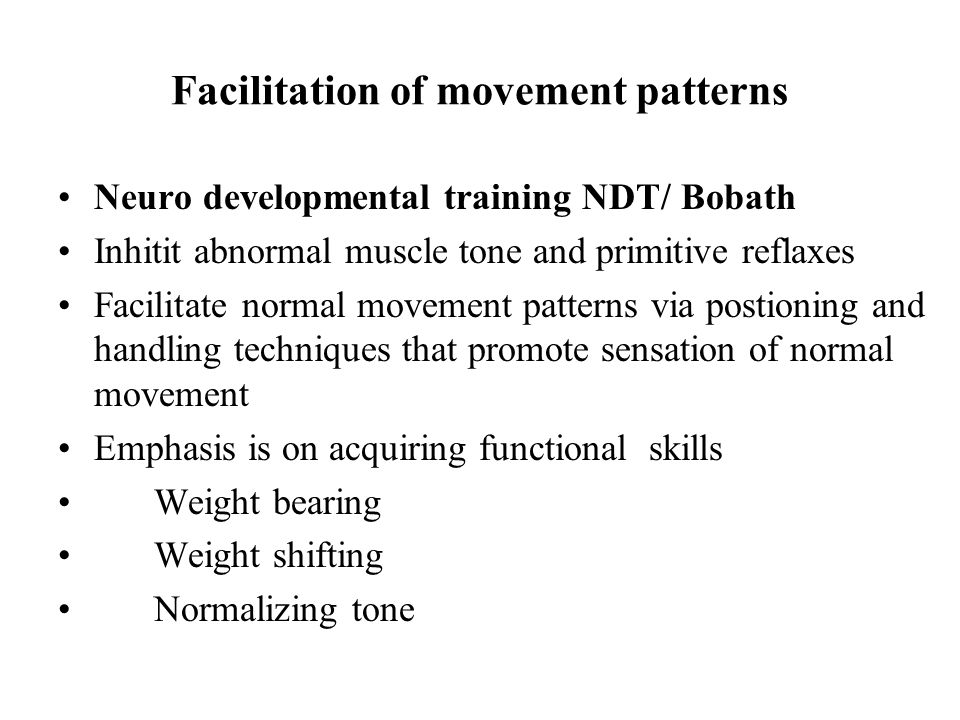 Facilitation of movement patterns Neuro developmental training NDT/ Bobath Inhitit abnormal muscle tone and primitive reflaxes Facilitate normal movem