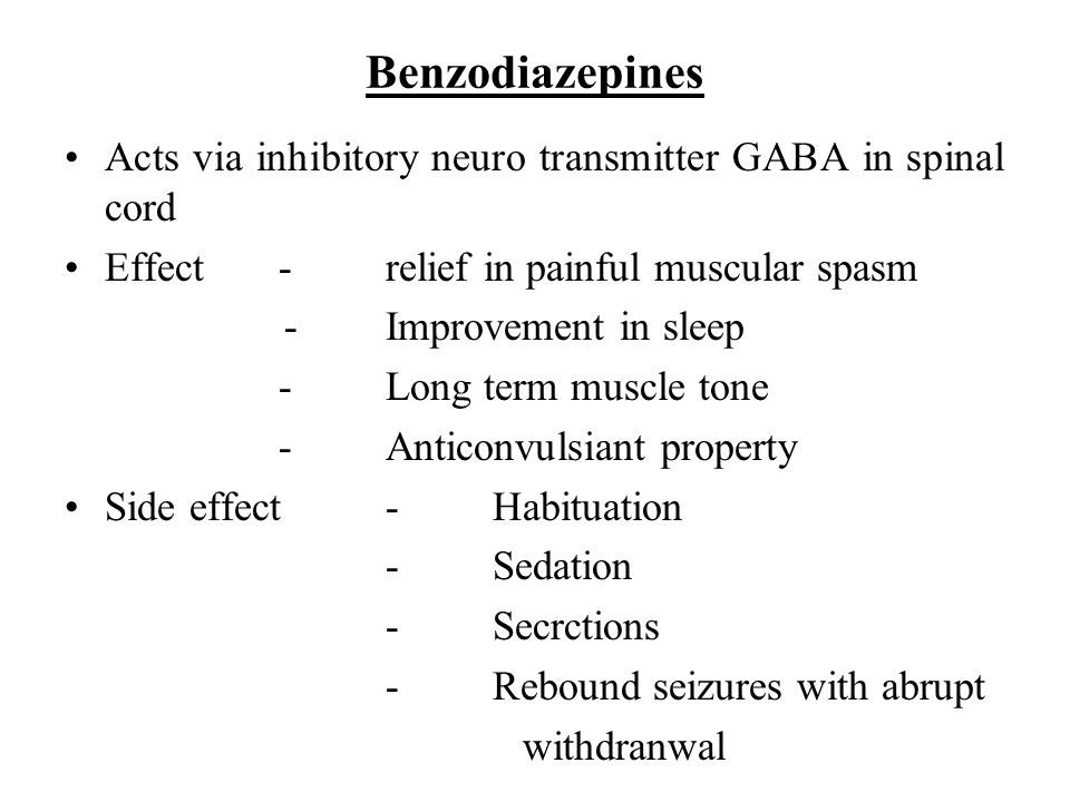Benzodiazepines Acts via inhibitory neuro transmitter GABA in spinal cord Effect-relief in painful muscular spasm -Improvement in sleep -Long term mus