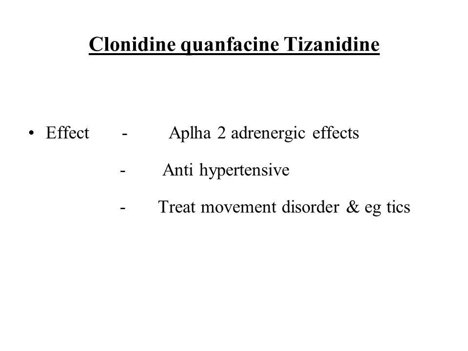 Clonidine quanfacine Tizanidine Effect-Aplha 2 adrenergic effects - Anti hypertensive - Treat movement disorder & eg tics
